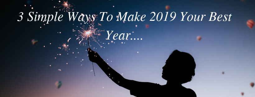 3 Simple Ways To make 2019 Your Best Year....
